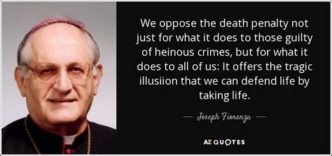 Joseph Fiorenza quote: We oppose the death penalty not